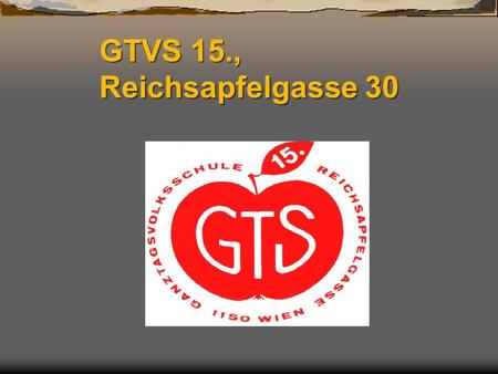 GTVS 15., Reichsapfelgasse 30. Our school is a full-day- primary school in Vienna, Austria, in the 15 th district.