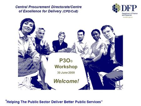 """ Helping The Public Sector Deliver Better Public Services"" P3O ® Workshop 30 June 2009 Welcome! Central Procurement Directorate/Centre of Excellence for."