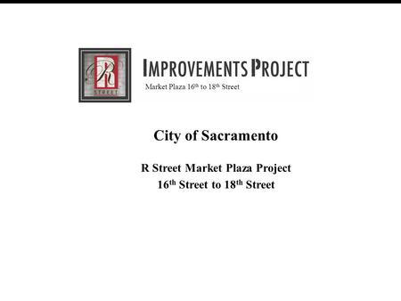 R Street Improvement Project (30% Review Meeting) February 28, 2007 August 20, 2008 City of Sacramento R Street Market Plaza Project 16 th Street to 18.