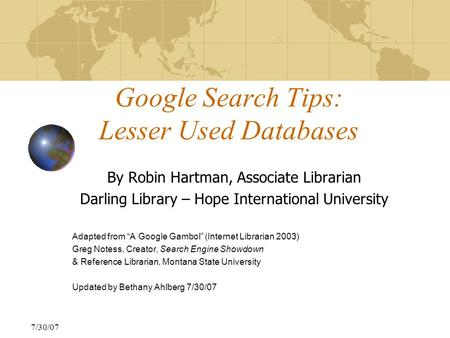 "7/30/07 Google Search Tips: Lesser Used Databases By Robin Hartman, Associate Librarian Darling Library – Hope International University Adapted from ""A."