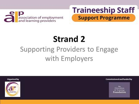 Strand 2 Supporting Providers to Engage with Employers Commissioned and funded byOrganised by.
