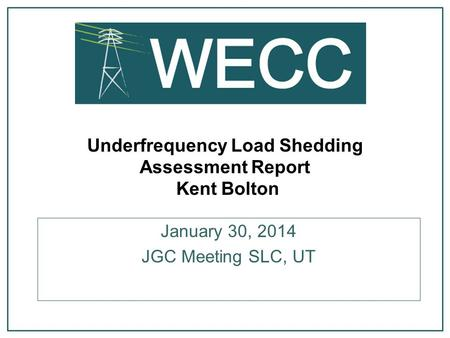 Underfrequency Load Shedding Assessment Report Kent Bolton January 30, 2014 JGC Meeting SLC, UT.