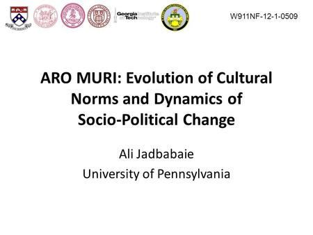 ARO MURI: Evolution of Cultural Norms and Dynamics of Socio-Political Change Ali Jadbabaie University of Pennsylvania W911NF-12-1-0509.