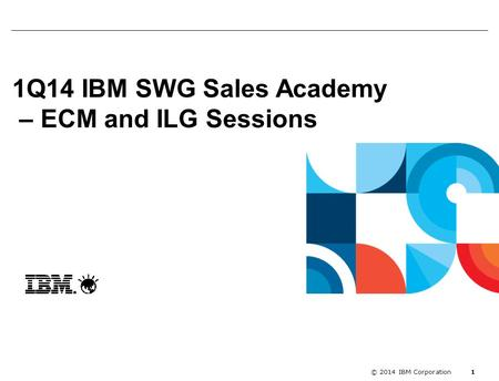 Enablement kick off with Segme... 1 © 2014 IBM Corporation 1Q14 IBM SWG Sales Academy – ECM and ILG Sessions.