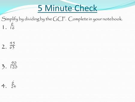 5 Minute Check Simplify by dividing by the GCF. Complete in your notebook. 6 1. 16 45 2. 63 90 3. 120 6 4. 24.