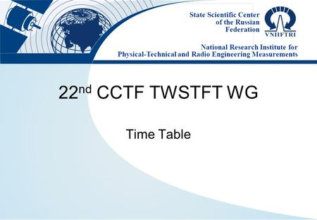 State Scientific Center of the Russian Federation National Research Institute for Physical-Technical and Radio Engineering Measurements 22 nd CCTF TWSTFT.