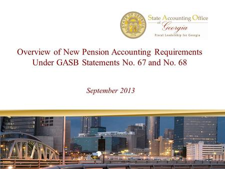 Overview of New Pension Accounting Requirements Under GASB Statements No. 67 and No. 68 September 2013.