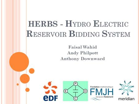 HERBS - H YDRO E LECTRIC R ESERVOIR B IDDING S YSTEM Faisal Wahid Andy Philpott Anthony Downward.