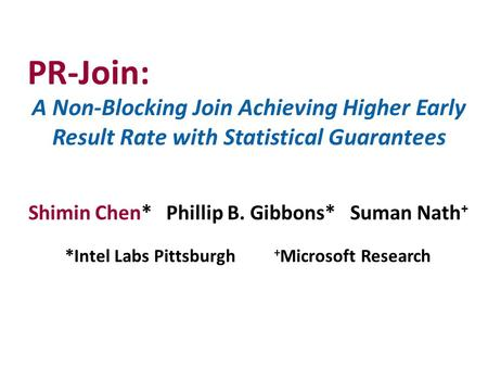 A Non-Blocking Join Achieving Higher Early Result Rate with Statistical Guarantees Shimin Chen* Phillip B. Gibbons* Suman Nath + *Intel Labs Pittsburgh.