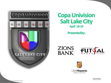 Univision Sales / San Francisco-Oakland-San Copa Univision Salt Lake City April 18-19 Presented by: