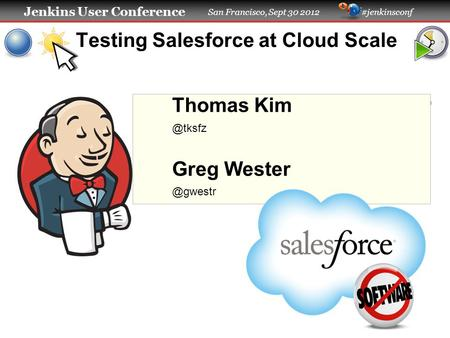 Jenkins User Conference San Francisco, Sept 30 2012 #jenkinsconf Testing Salesforce at Cloud Scale Thomas Greg