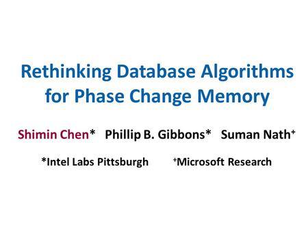 Rethinking Database Algorithms for Phase Change Memory Shimin Chen* Phillip B. Gibbons* Suman Nath + *Intel Labs Pittsburgh + Microsoft Research.
