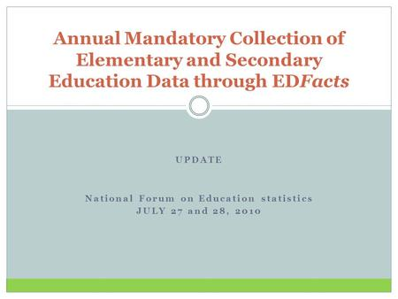 UPDATE National Forum on Education statistics JULY 27 and 28, 2010 Annual Mandatory Collection of Elementary and Secondary Education Data through EDFacts.
