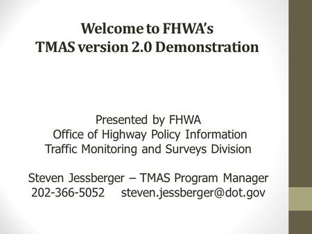 Welcome to FHWA's TMAS version 2.0 Demonstration Presented by FHWA Office of Highway Policy Information Traffic Monitoring and Surveys Division Steven.