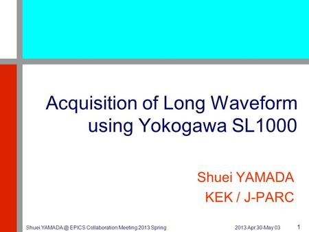 2013 Apr.30-May.03 Shuei EPICS Collaboration Meeting 2013 Spring 1 Acquisition of Long Waveform using Yokogawa SL1000 Shuei YAMADA KEK / J-PARC.