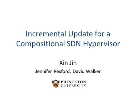 Incremental Update for a Compositional SDN Hypervisor Xin Jin Jennifer Rexford, David Walker.