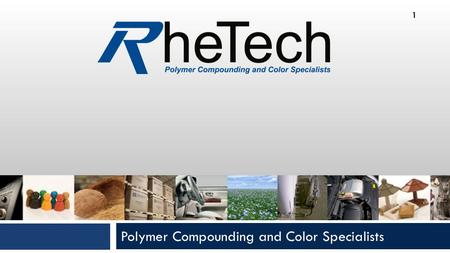 Polymer Compounding and Color Specialists 1. RheTech, Inc.  Leading Thermoplastics Compounder  Reinforced Polypropylenes, TPO's and Polyamides  Founded.