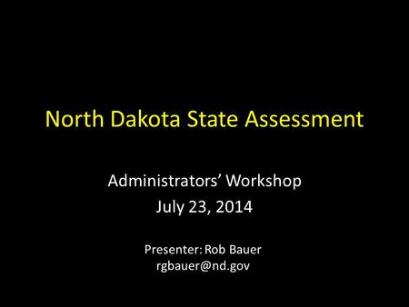 North Dakota State Assessment Administrators' Workshop July 23, 2014 Presenter: Rob Bauer