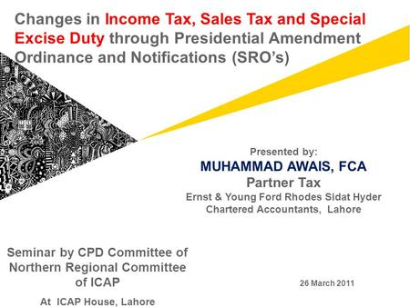 Changes in Income Tax, Sales Tax and Special Excise Duty through Presidential Amendment Ordinance and Notifications (SRO's) Presented by: MUHAMMAD AWAIS,