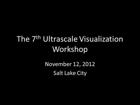 The 7 th Ultrascale Visualization Workshop November 12, 2012 Salt Lake City.