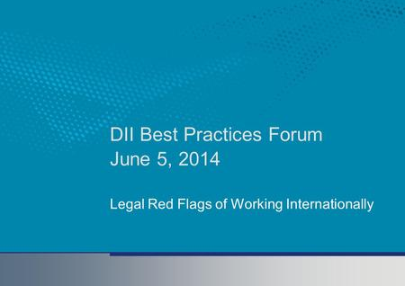 DII Best Practices Forum June 5, 2014 Legal Red Flags of Working Internationally.