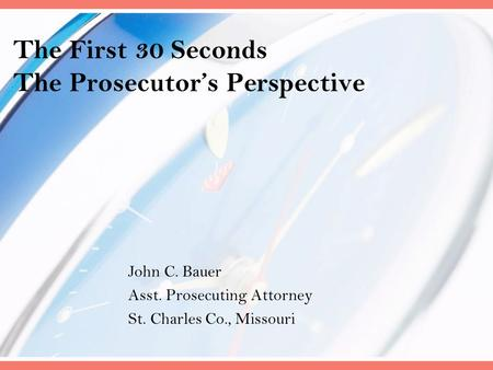 The First 30 Seconds The Prosecutor's Perspective John C. Bauer Asst. Prosecuting Attorney St. Charles Co., Missouri.