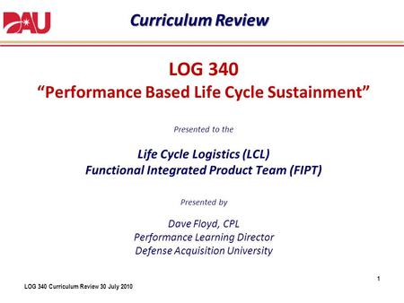 "LOG 340 Curriculum Review 30 July 2010 LOG 340 ""Performance Based Life Cycle Sustainment"" Presented to the Life Cycle Logistics (LCL) Functional Integrated."
