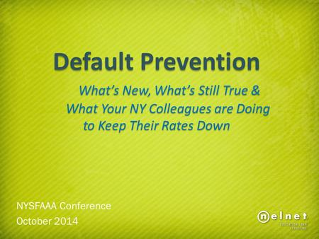 Default Prevention What's New, What's Still True & What Your NY Colleagues are Doing to Keep Their Rates Down NYSFAAA Conference October 2014.