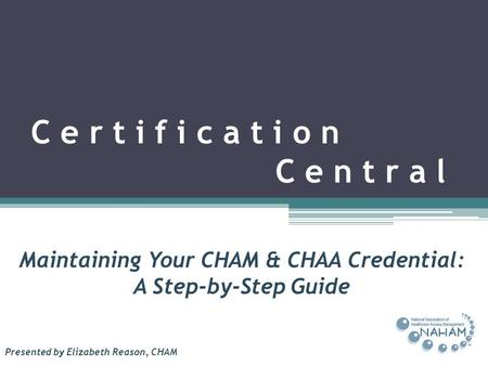 C e r t i f i c a t i o n C e n t r a l Maintaining Your CHAM & CHAA Credential: A Step-by-Step Guide Presented by Elizabeth Reason, CHAM.