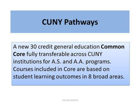 CUNY Pathways A new 30 credit general education Common Core fully transferable across CUNY institutions for A.S. and A.A. programs. Courses included in.