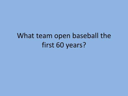 What team open baseball the first 60 years?. How many president threw out the first pitch? Who was the first?