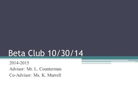 Beta Club 10/30/14 2014-2015 Advisor: Mr. L. Counterman Co-Advisor: Ms. K. Murrell.