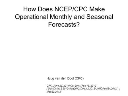 1 How Does NCEP/CPC Make Operational Monthly and Seasonal Forecasts? Huug van den Dool (CPC) CPC, June 23, 2011/ Oct 2011/ Feb 15, 2012 / UoMDMay,2,2012/
