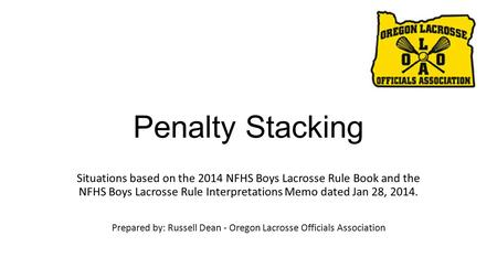 Penalty Stacking Situations based on the 2014 NFHS Boys Lacrosse Rule Book and the NFHS Boys Lacrosse Rule Interpretations Memo dated Jan 28, 2014. Prepared.
