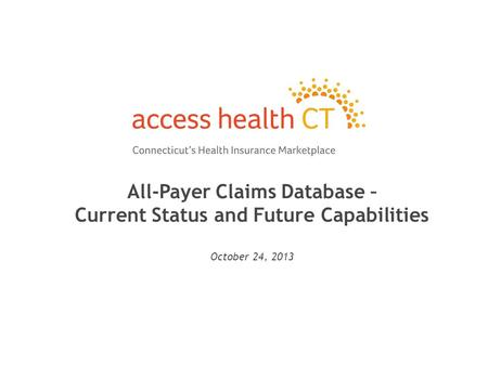 All-Payer Claims Database – Current Status and Future Capabilities October 24, 2013 1.