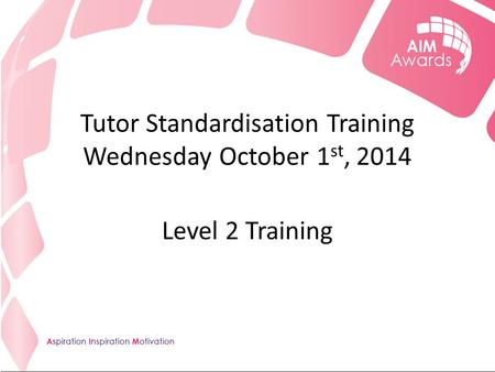 Tutor Standardisation Training Wednesday October 1 st, 2014 Level 2 Training.
