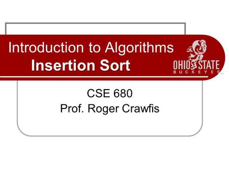 Insertion Sort Introduction to Algorithms Insertion Sort CSE 680 Prof. Roger Crawfis.