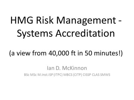 HMG Risk Management - Systems Accreditation (a view from 40,000 ft in 50 minutes!) Ian D. McKinnon BSc MSc M.Inst.ISP (ITPC) MBCS (CITP) CISSP CLAS SMWS.