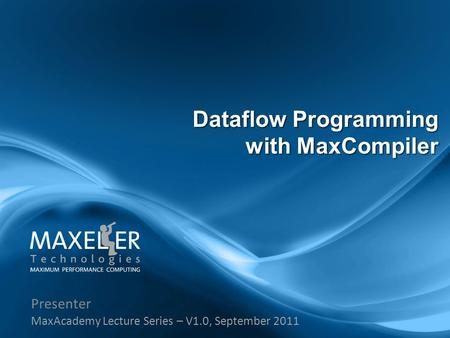 Presenter MaxAcademy Lecture Series – V1.0, September 2011 Dataflow Programming with MaxCompiler.