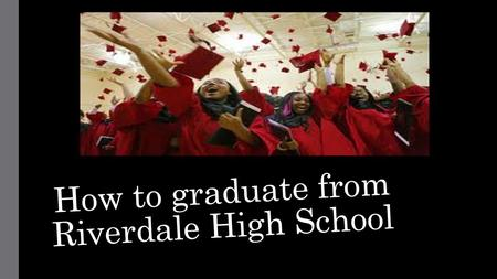 How to graduate from Riverdale High School. Requirements to graduate: What year did you enter High School? Use the year entered high school to determine.