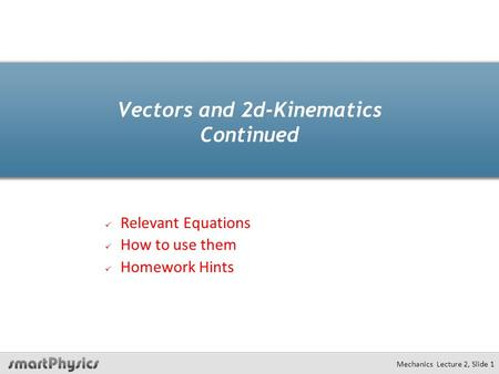 Mechanics Lecture 2, Slide 1 Vectors and 2d-Kinematics Continued Relevant Equations How to use them Homework Hints.