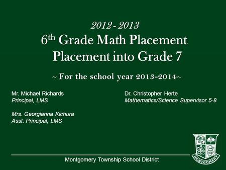 Montgomery Township School District 2012 - 2013 6 th Grade Math Placement Placement into Grade 7 ~ For the school year 2013-2014 ~ Mr. Michael RichardsDr.