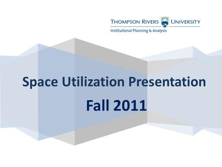 Fall 2011 Space Utilization Presentation. Definitions Kamloops campus only Courses: where, what and how long? Enrolment in courses Trades programs/building.