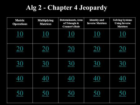 Alg 2 - Chapter 4 Jeopardy Matrix Operations Multiplying Matrices Determinants, Area of Triangle & Cramer's Rule Identity and Inverse Matrices Solving.