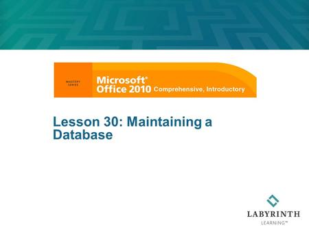 Lesson 30: Maintaining a Database. Learning Objectives After studying this lesson, you will be able to:  Change the layout of a table by adjusting column.