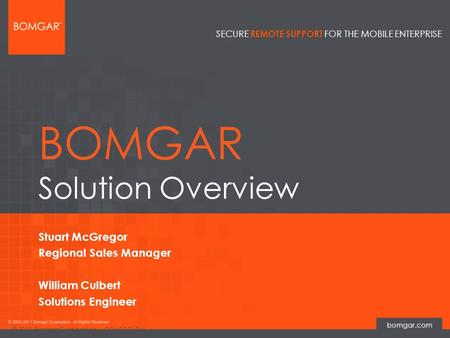 Bomgar Product Strategy SECURE REMOTE SUPPORT FOR THE MOBILE ENTERPRISE © 2011 Bomgar Corporation | CONFIDENTIAL BOMGAR Solution Overview Stuart McGregor.