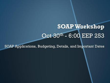 SOAP Workshop Oct 30 th - 6:00 EEP 253 SOAP Applications, Budgeting, Details, and Important Dates.
