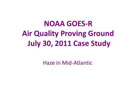 NOAA GOES-R Air Quality Proving Ground July 30, 2011 Case Study Haze in Mid-Atlantic.