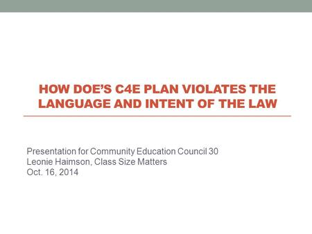 Presentation for Community Education Council 30 Leonie Haimson, Class Size Matters Oct. 16, 2014 HOW DOE'S C4E PLAN VIOLATES THE LANGUAGE AND INTENT OF.