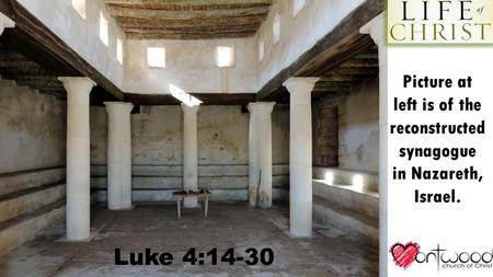 Luke 4:14-30 Picture at left is of the reconstructed synagogue in Nazareth, Israel.